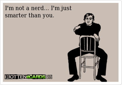 I'm not a nerd… I'm just smarter than you.
