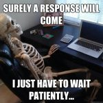 Surely a response will come… I just have to wait patiently…
